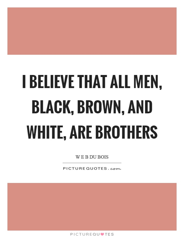 I believe that all men, black, brown, and white, are brothers Picture Quote #1