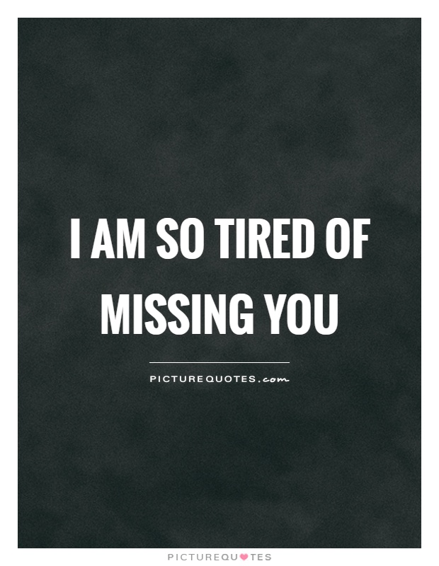 I am so tired of missing you | Picture Quotes