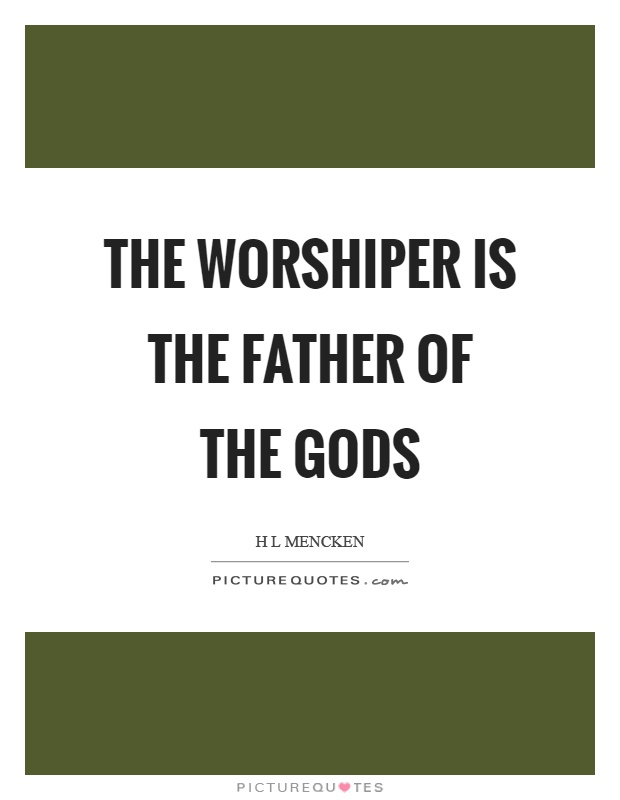 The worshiper is the father of the gods Picture Quote #1