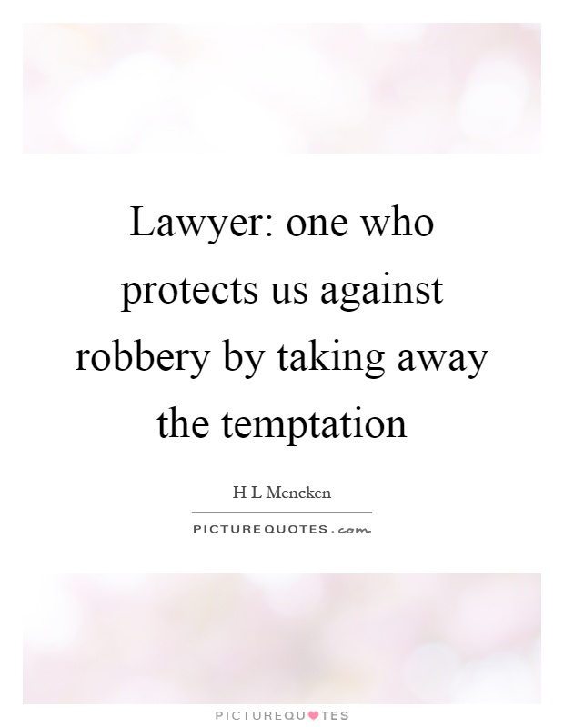Lawyer: one who protects us against robbery by taking away the temptation Picture Quote #1