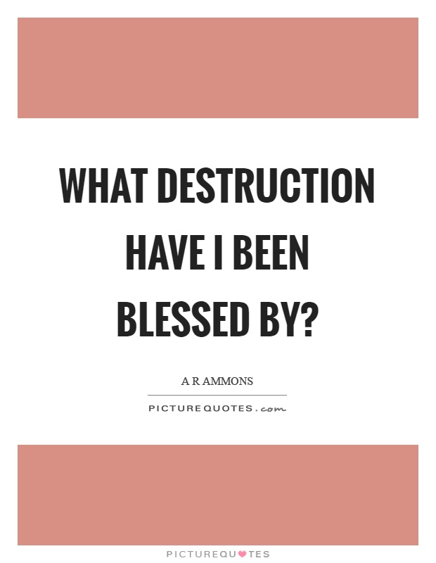 What destruction have I been blessed by? Picture Quote #1