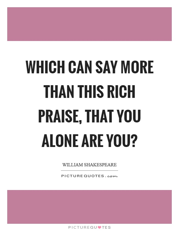 Which can say more than this rich praise, that you alone are you? Picture Quote #1