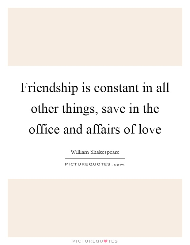 Friendship is constant in all other things, save in the office and affairs of love Picture Quote #1