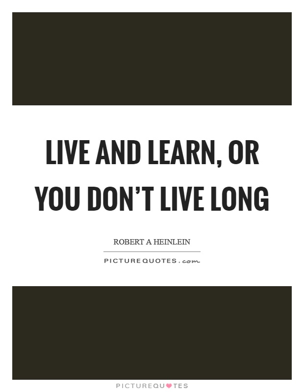 Live and learn, or you don't live long Picture Quote #1