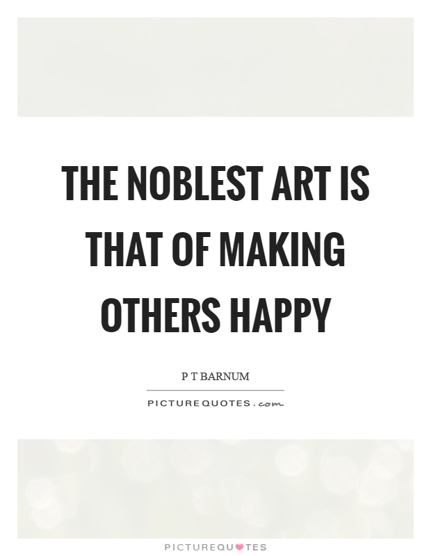The noblest art is that of making others happy Picture Quote #1