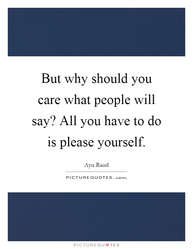 But why should you care what people will say? All you have to do is please yourself Picture Quote #1