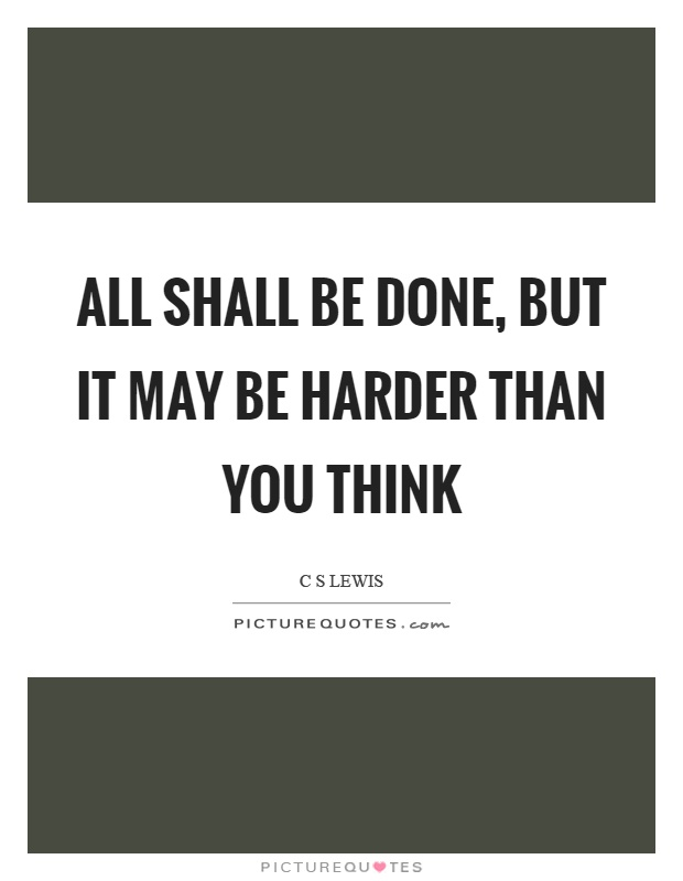 All shall be done, but it may be harder than you think Picture Quote #1