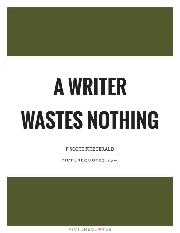 A writer wastes nothing Picture Quote #1