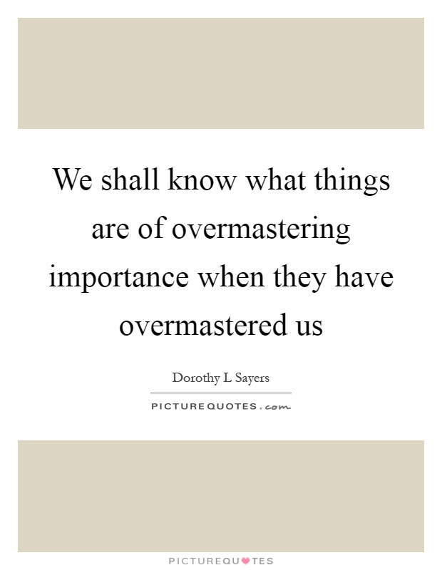 We shall know what things are of overmastering importance when they have overmastered us Picture Quote #1