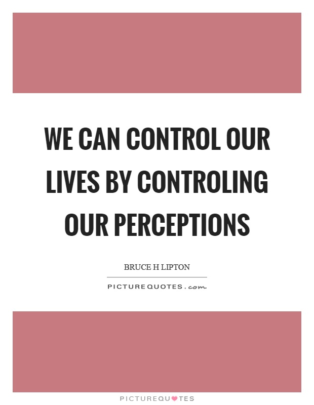 We can control our lives by controling our perceptions Picture Quote #1