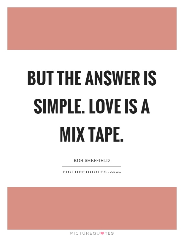 But the answer is simple. Love is a mix tape Picture Quote #1