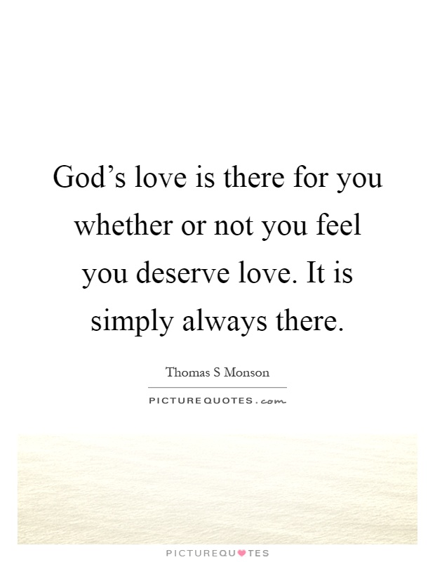 God's love is there for you whether or not you feel you deserve love. It is simply always there Picture Quote #1