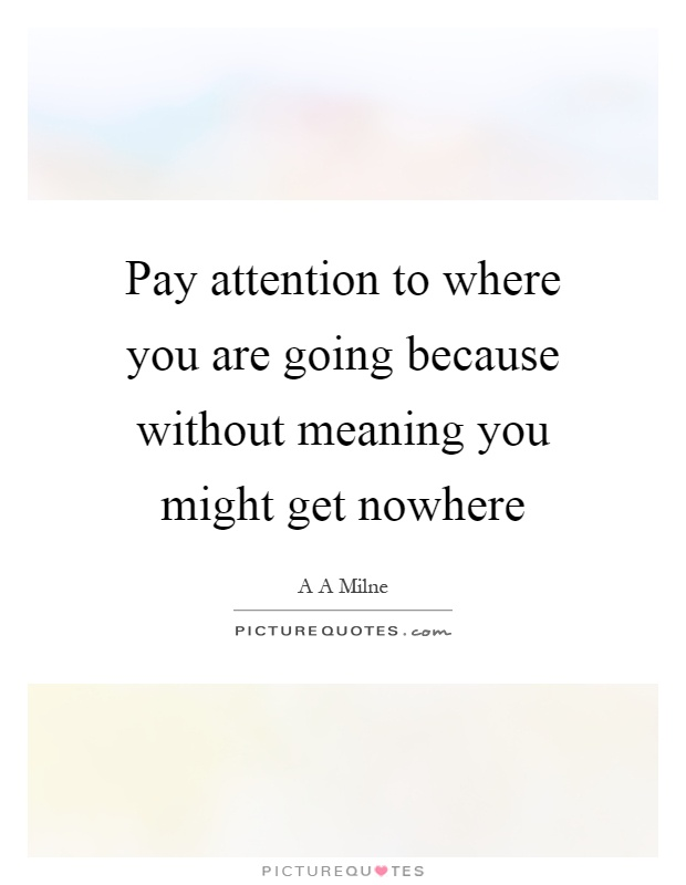 Pay attention to where you are going because without meaning you might get nowhere Picture Quote #1