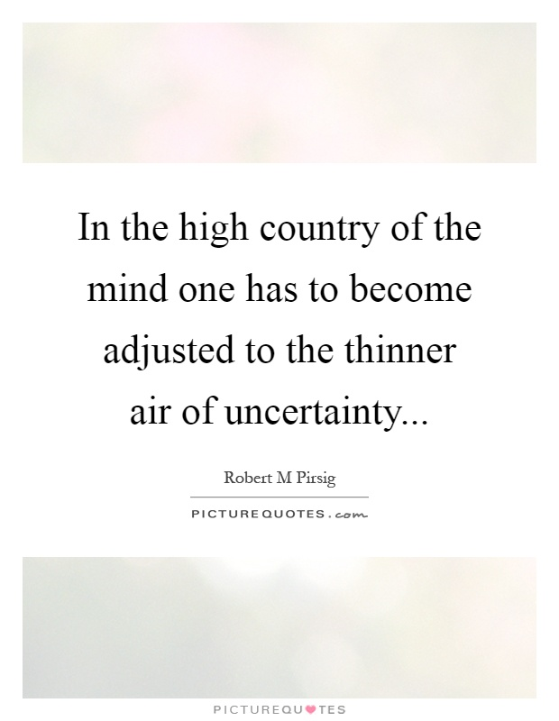In the high country of the mind one has to become adjusted to the thinner air of uncertainty Picture Quote #1