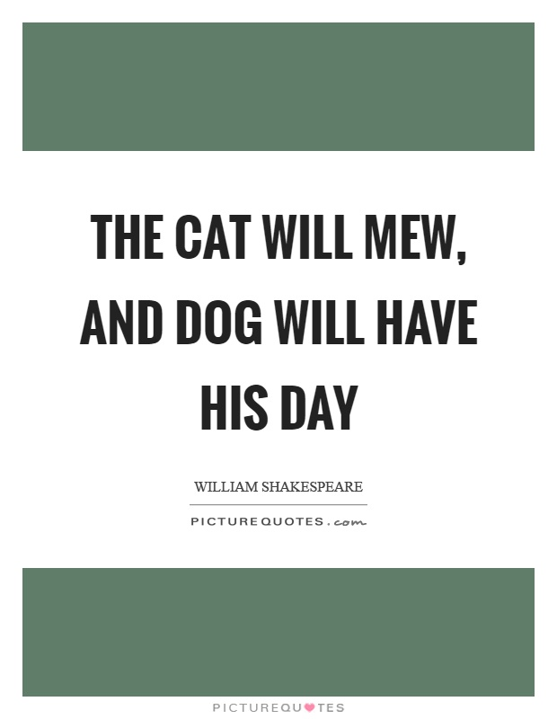 The cat will mew, and dog will have his day Picture Quote #1