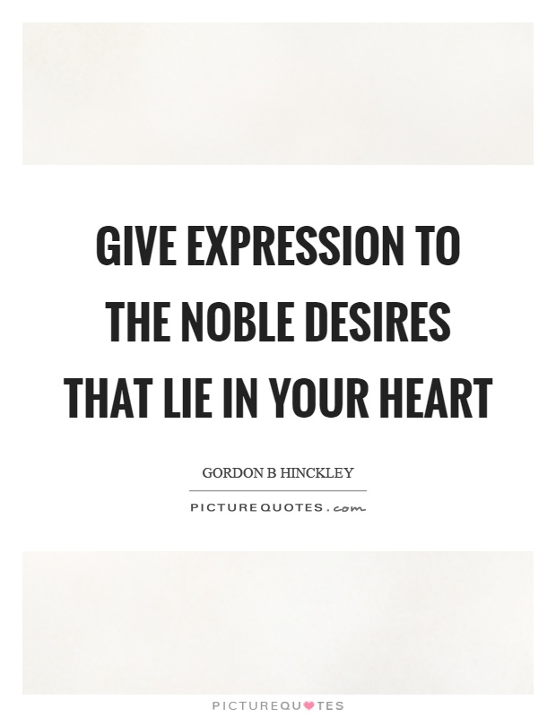 Give expression to the noble desires that lie in your heart Picture Quote #1