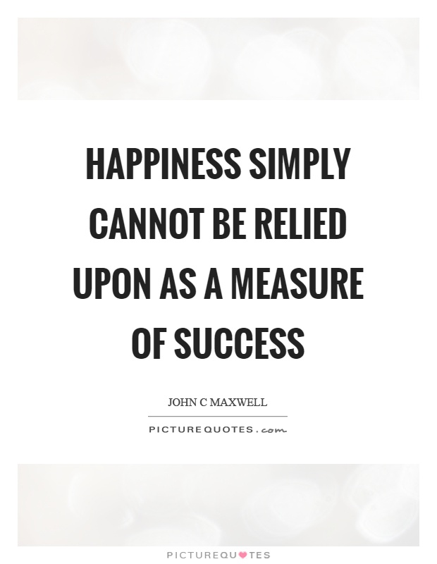Happiness simply cannot be relied upon as a measure of success Picture Quote #1