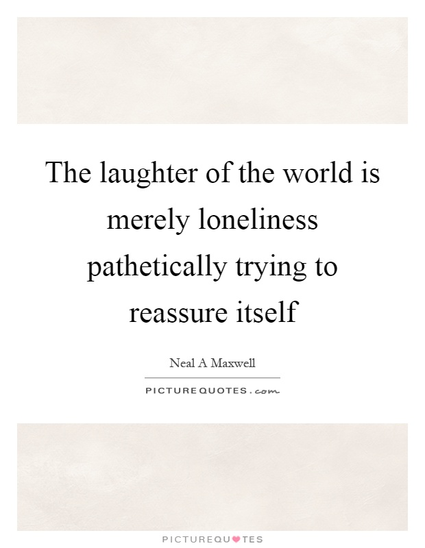 The laughter of the world is merely loneliness pathetically trying to reassure itself Picture Quote #1