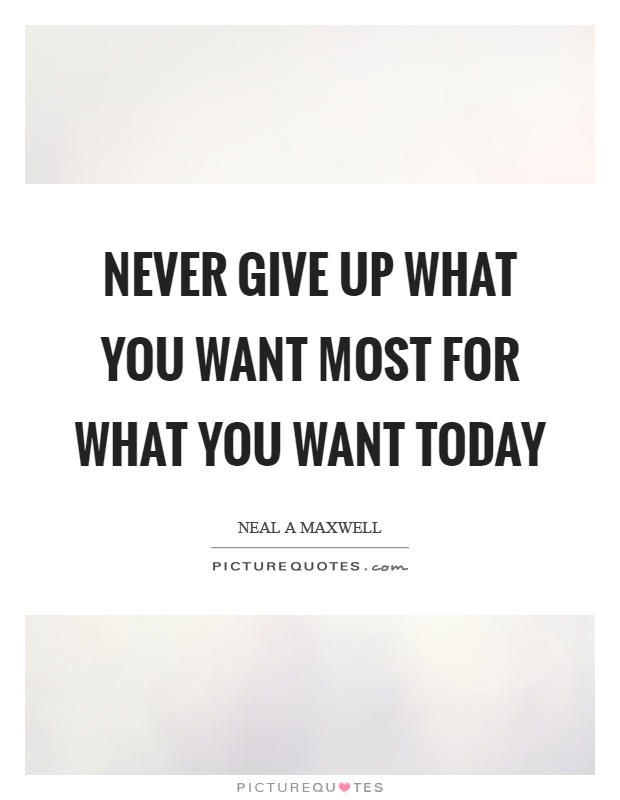 Never give up what you want most for what you want today Picture Quote #1