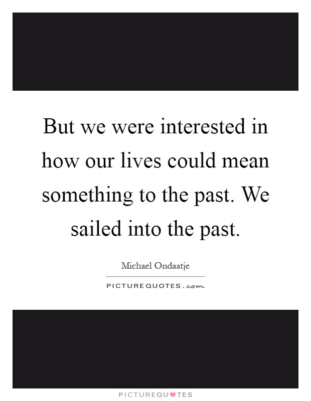 But we were interested in how our lives could mean something to the past. We sailed into the past Picture Quote #1
