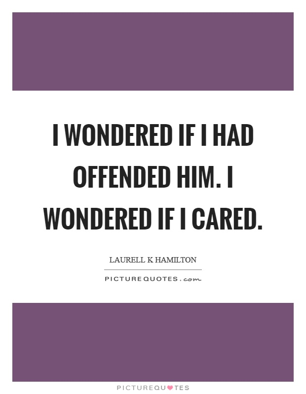 I wondered if I had offended him. I wondered if I cared Picture Quote #1