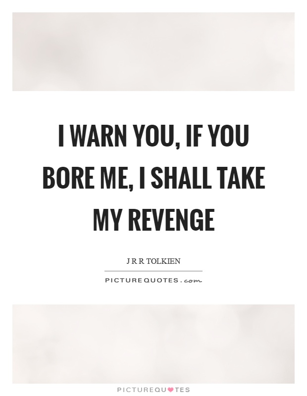I warn you, if you bore me, I shall take my revenge Picture Quote #1