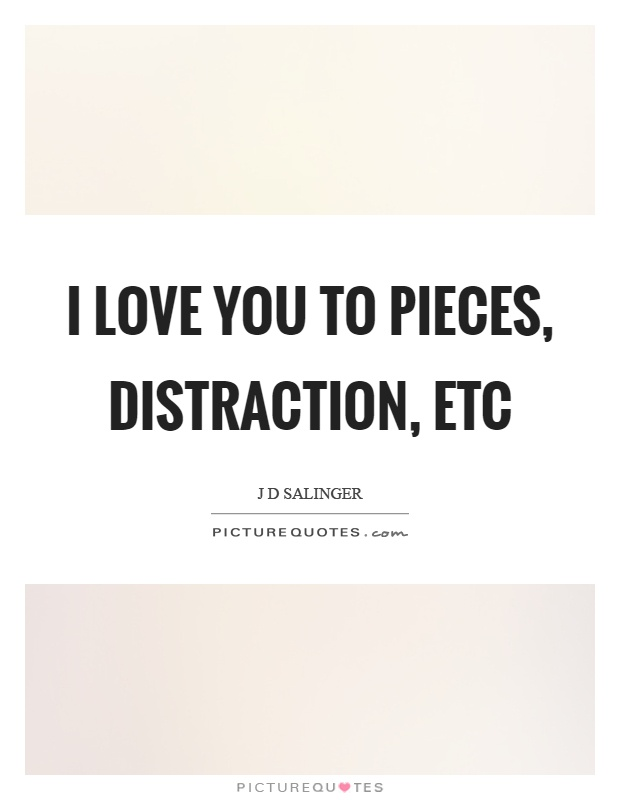 I love you to pieces, distraction, etc Picture Quote #1