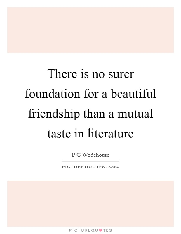 There is no surer foundation for a beautiful friendship than a mutual taste in literature Picture Quote #1