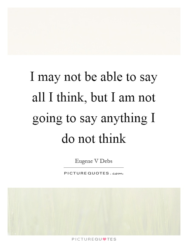 I may not be able to say all I think, but I am not going to say anything I do not think Picture Quote #1