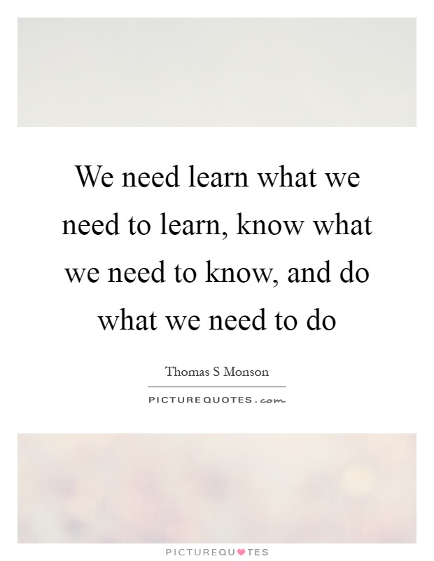 We need learn what we need to learn, know what we need to know, and do what we need to do Picture Quote #1