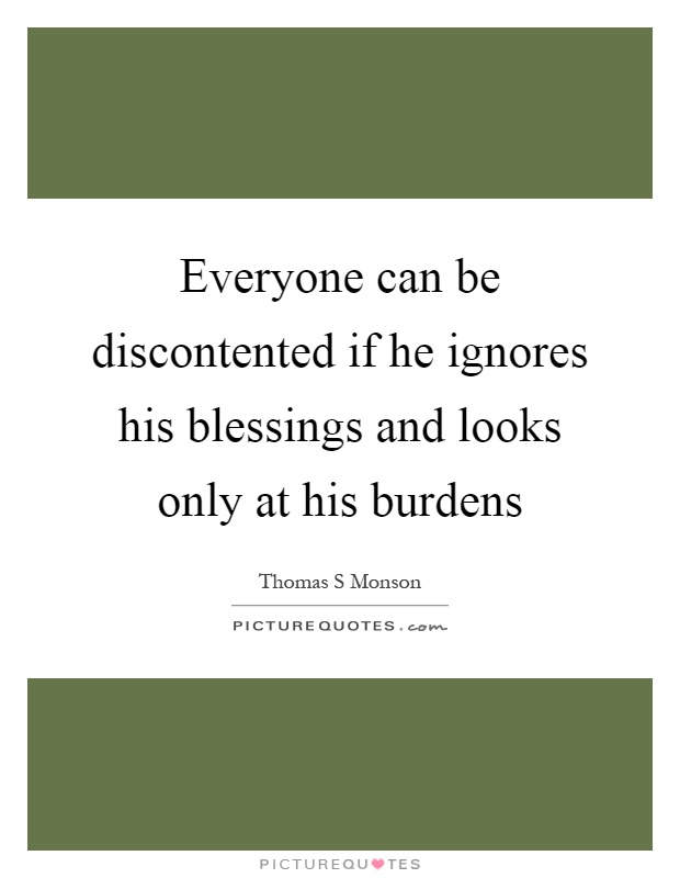Everyone can be discontented if he ignores his blessings and looks only at his burdens Picture Quote #1