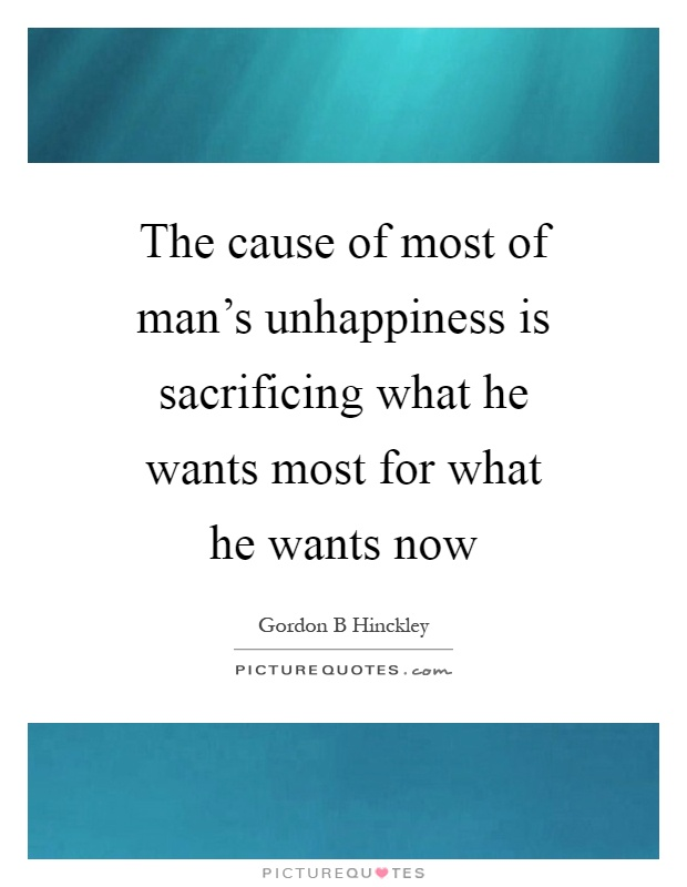 The cause of most of man's unhappiness is sacrificing what he wants most for what he wants now Picture Quote #1