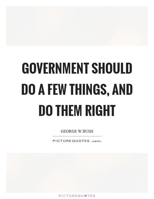Government should do a few things, and do them right Picture Quote #1