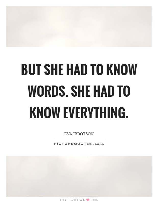 But she had to know words. She had to know everything Picture Quote #1