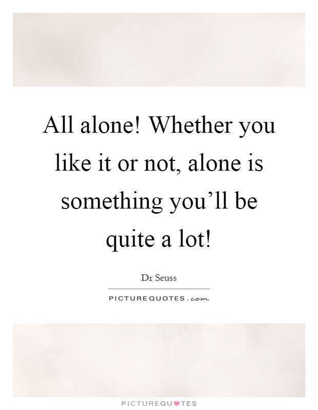 All alone! Whether you like it or not, alone is something you'll be quite a lot! Picture Quote #1