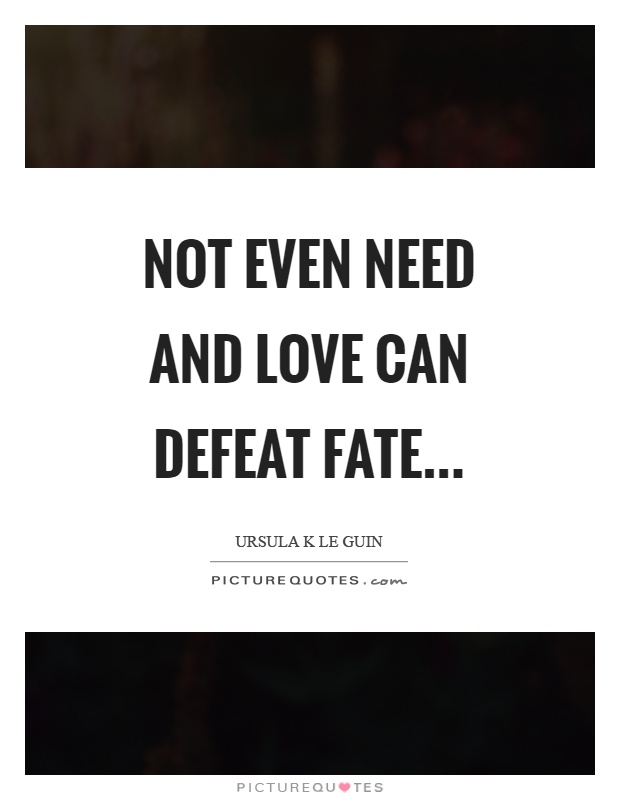 Not even need and love can defeat fate Picture Quote #1