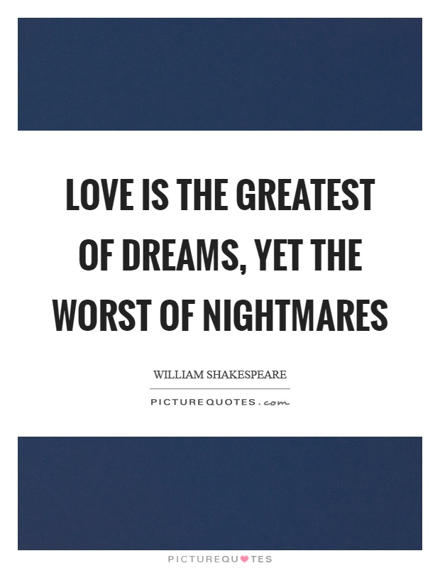 Love is the greatest of dreams, yet the worst of nightmares Picture Quote #1