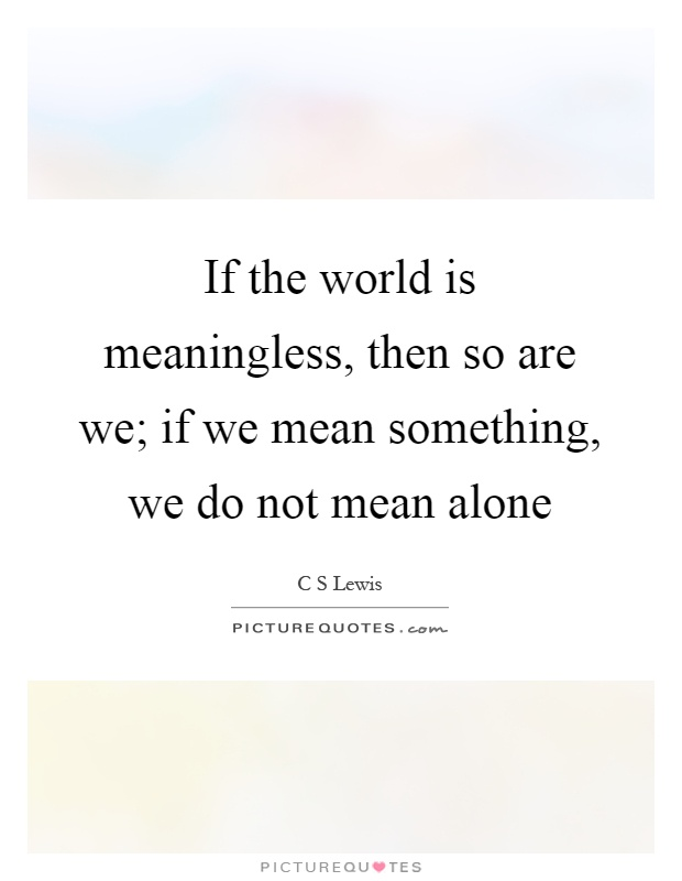 If the world is meaningless, then so are we; if we mean something, we do not mean alone Picture Quote #1