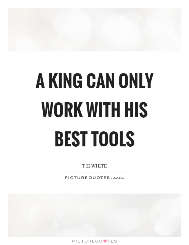 A king can only work with his best tools Picture Quote #1