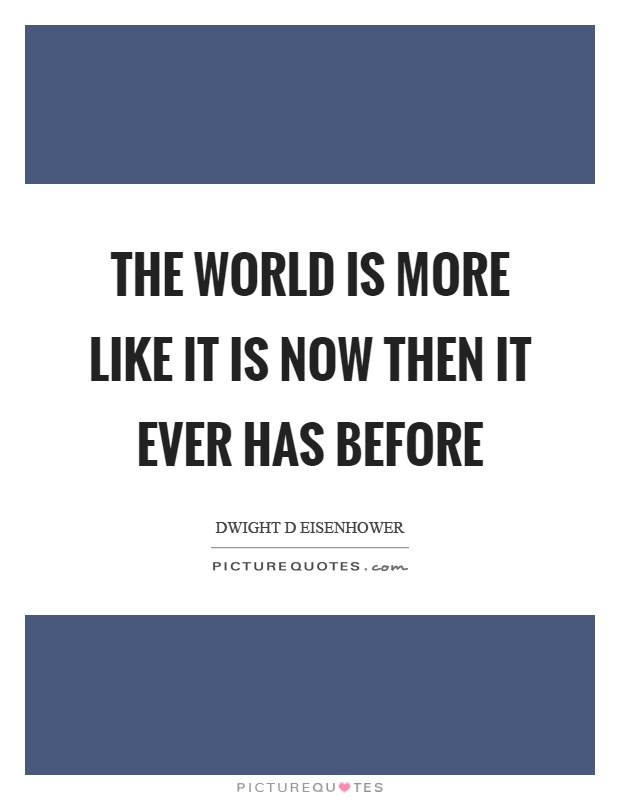 The world is more like it is now then it ever has before Picture Quote #1