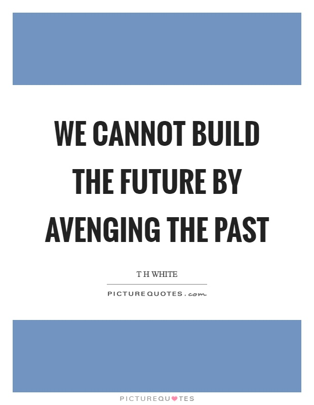 We cannot build the future by avenging the past Picture Quote #1
