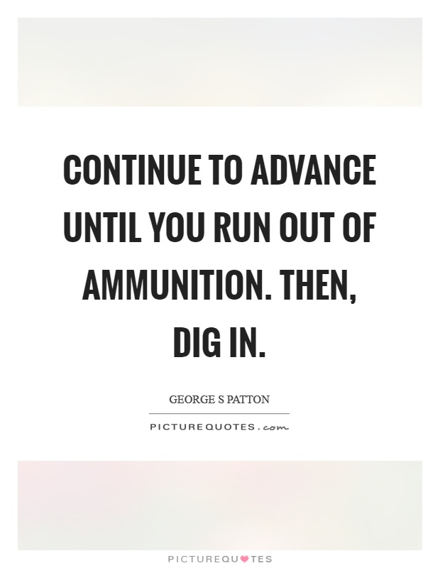 Continue to advance until you run out of ammunition. Then, dig in Picture Quote #1