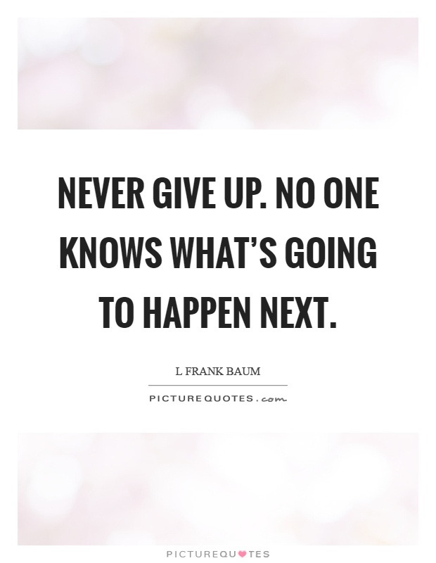 Never give up. No one knows what's going to happen next Picture Quote #1