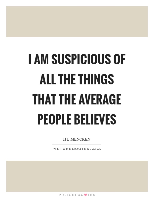 I am suspicious of all the things that the average people believes Picture Quote #1
