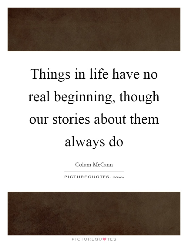 Things in life have no real beginning, though our stories about them always do Picture Quote #1