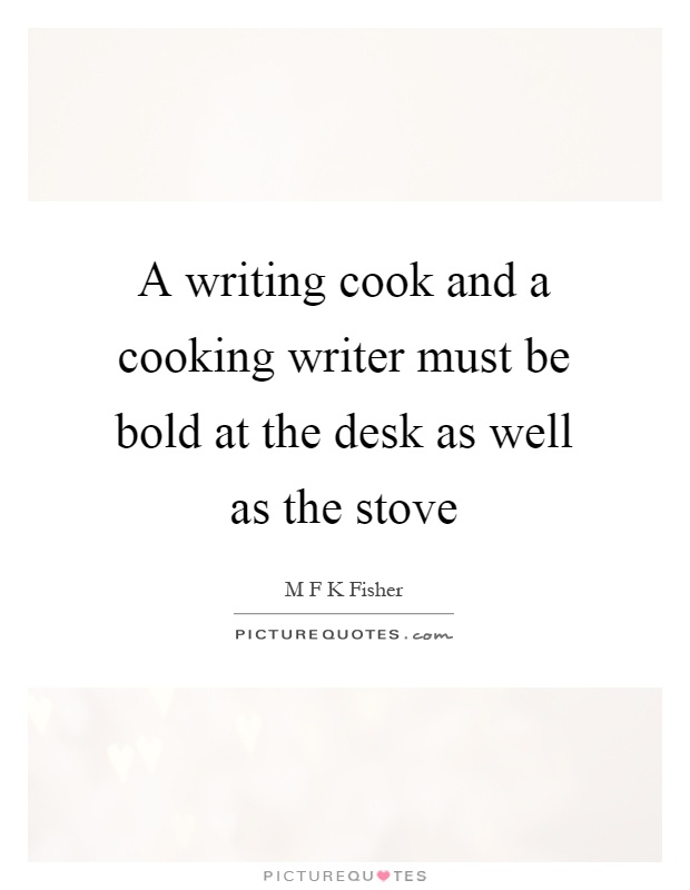 A writing cook and a cooking writer must be bold at the desk as well as the stove Picture Quote #1