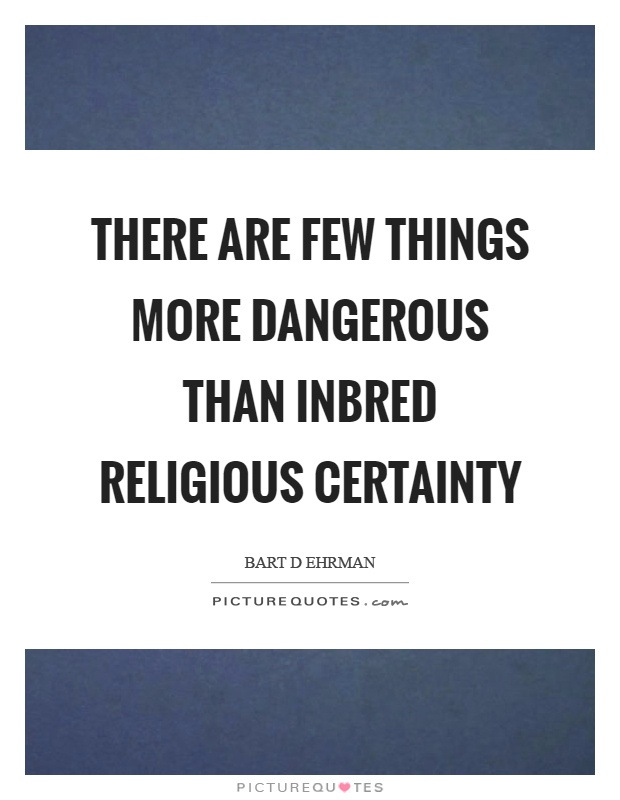 There are few things more dangerous than inbred religious certainty Picture Quote #1
