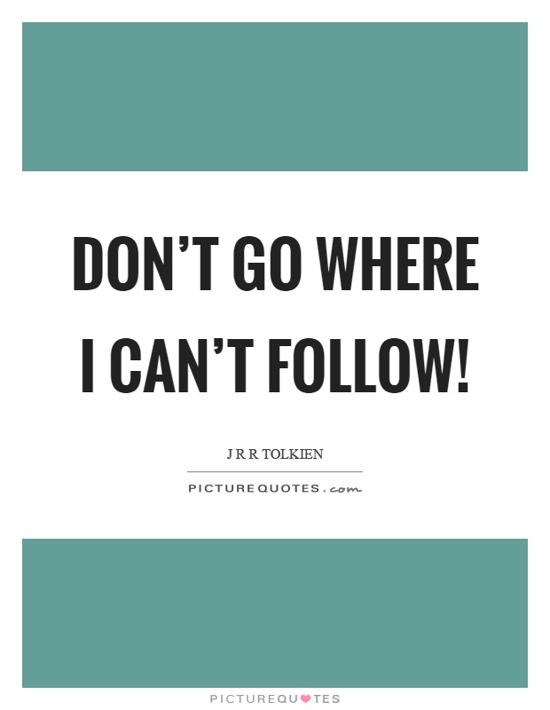Don't go where I can't follow! Picture Quote #1