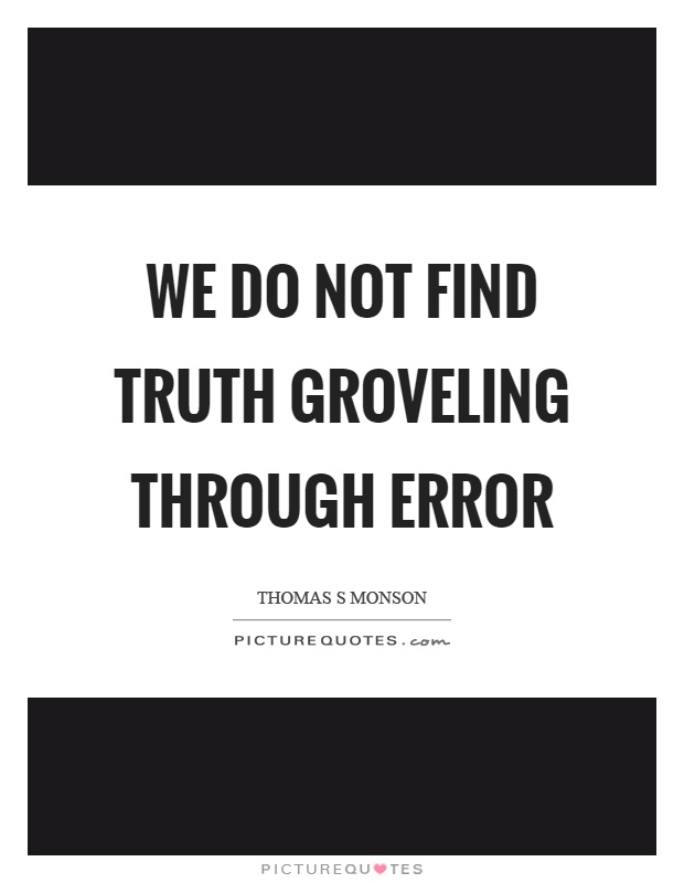 We do not find truth groveling through error Picture Quote #1