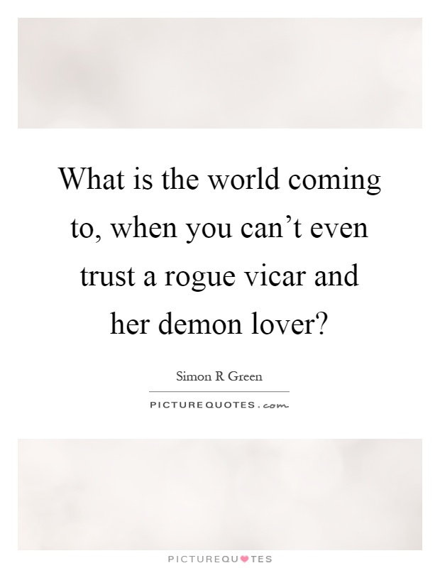 What is the world coming to, when you can't even trust a rogue vicar and her demon lover? Picture Quote #1